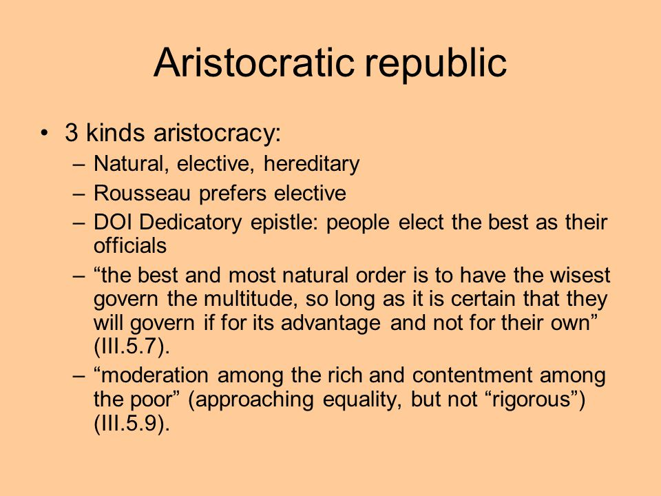 Aristocratic republic 3 kinds aristocracy: –Natural, elective, hereditary –Rousseau prefers elective –DOI Dedicatory epistle: people elect the best as