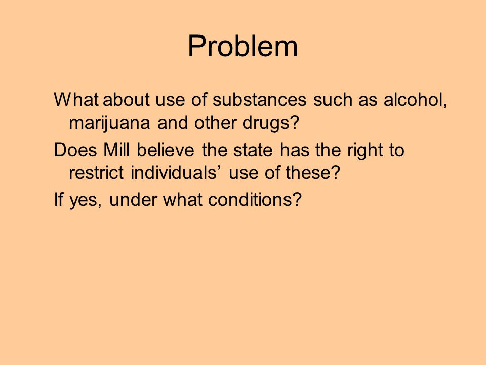 Problem What about use of substances such as alcohol, marijuana and other drugs? Does Mill believe the state has the right to restrict individuals use
