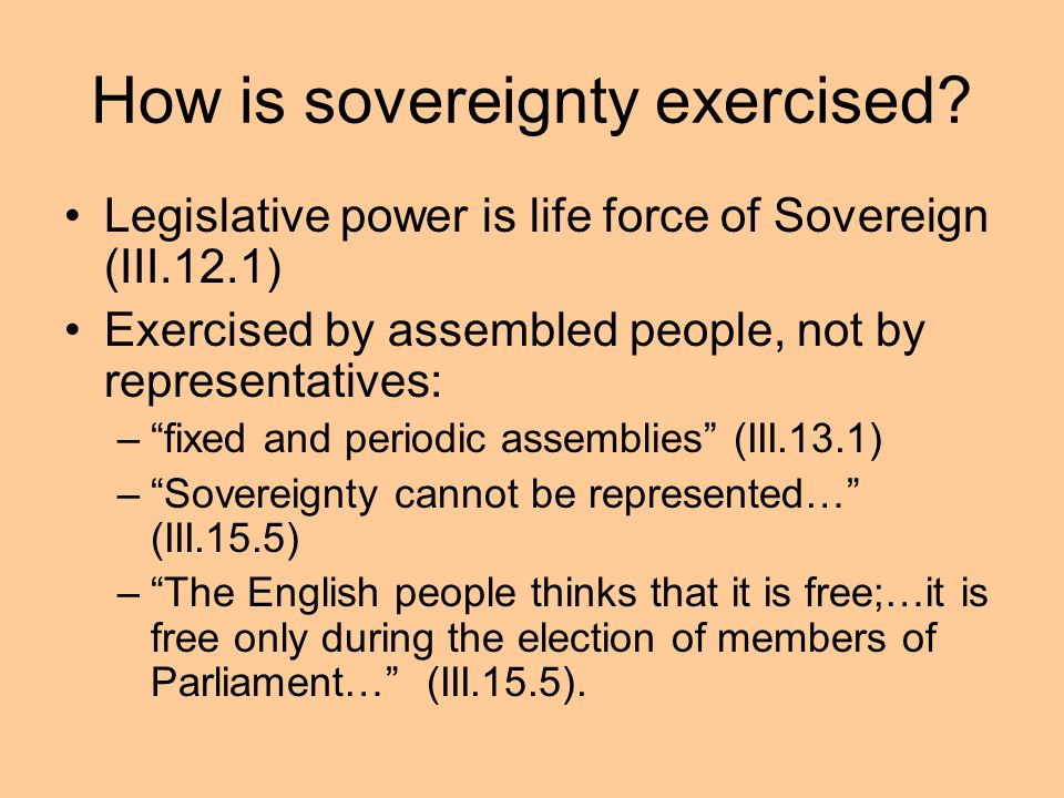 How is sovereignty exercised? Legislative power is life force of Sovereign (III.12.1) Exercised by assembled people, not by representatives: –fixed an