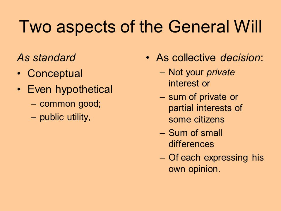 Two aspects of the General Will As standard Conceptual Even hypothetical –common good; –public utility, As collective decision: –Not your private inte