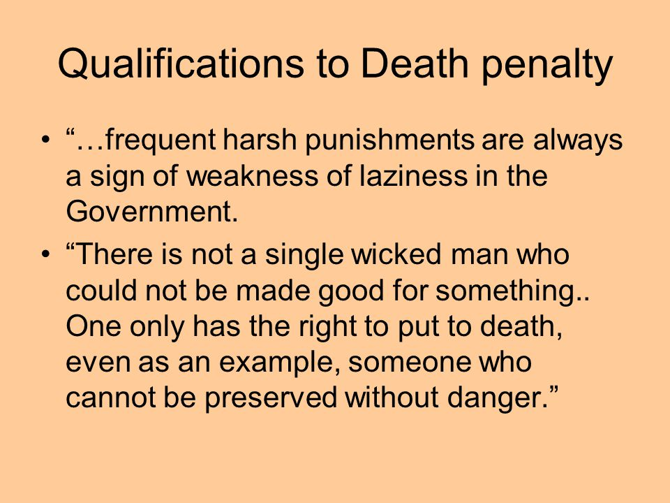 Qualifications to Death penalty …frequent harsh punishments are always a sign of weakness of laziness in the Government. There is not a single wicked