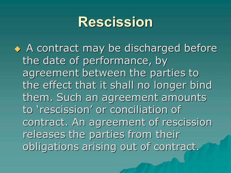 Rescission A contract may be discharged before the date of performance, by agreement between the parties to the effect that it shall no longer bind th