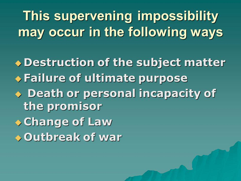 This supervening impossibility may occur in the following ways Destruction of the subject matter Destruction of the subject matter Failure of ultimate
