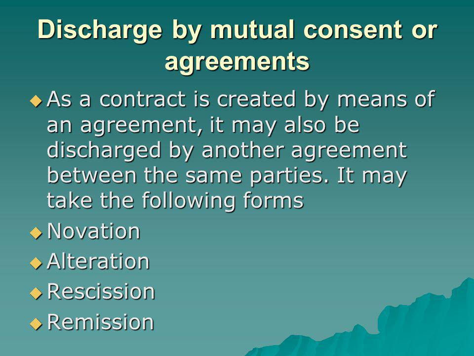 Discharge by mutual consent or agreements As a contract is created by means of an agreement, it may also be discharged by another agreement between the same parties.