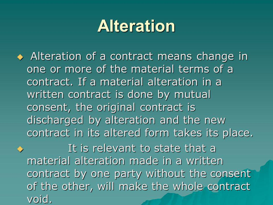 Alteration Alteration of a contract means change in one or more of the material terms of a contract. If a material alteration in a written contract is