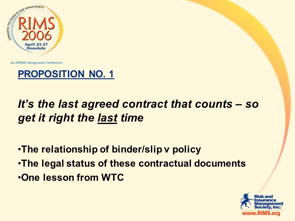 PROPOSITION NO. 1 Its the last agreed contract that counts – so get it right the last time The relationship of binder/slip v policy The legal status o