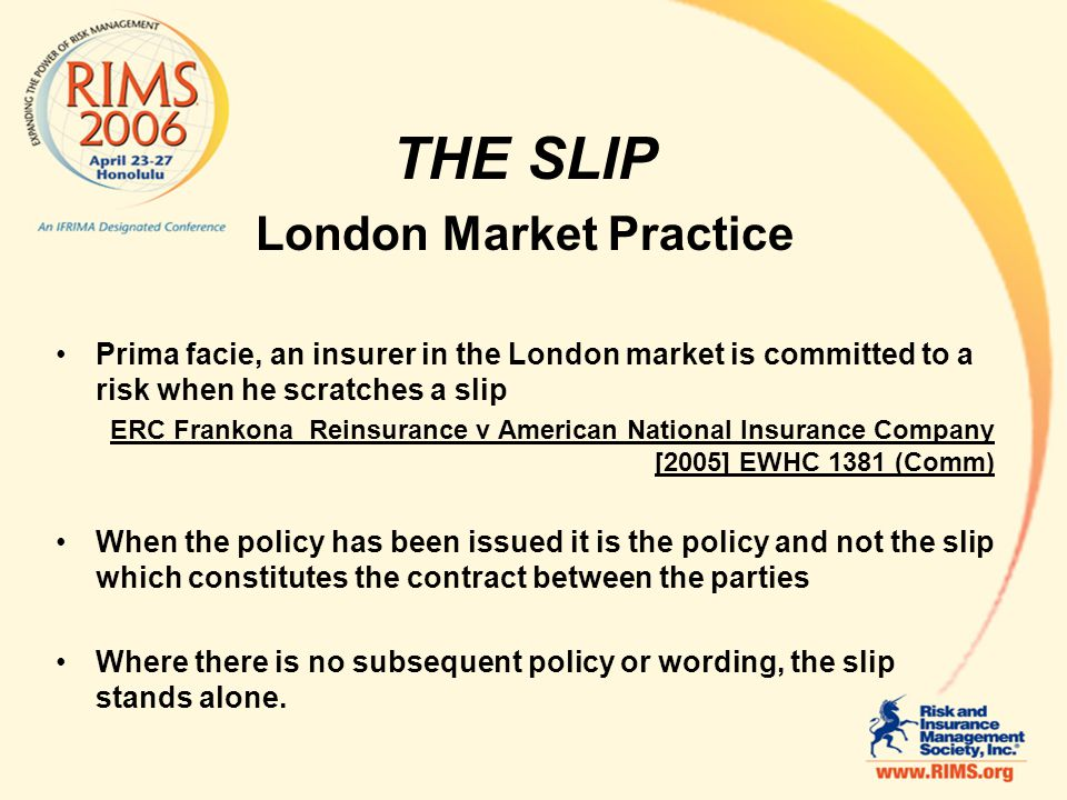 THE SLIP London Market Practice Prima facie, an insurer in the London market is committed to a risk when he scratches a slip ERC Frankona Reinsurance v American National Insurance Company [2005] EWHC 1381 (Comm) When the policy has been issued it is the policy and not the slip which constitutes the contract between the parties Where there is no subsequent policy or wording, the slip stands alone.