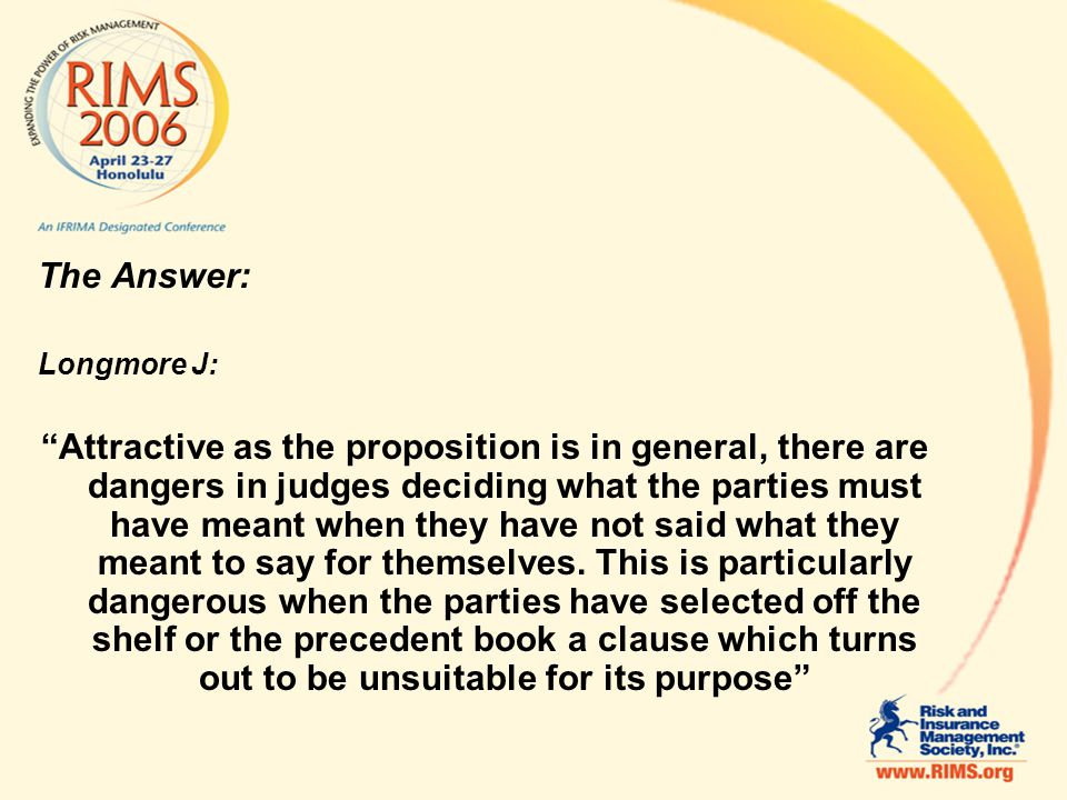 The Answer: Longmore J: Attractive as the proposition is in general, there are dangers in judges deciding what the parties must have meant when they have not said what they meant to say for themselves.