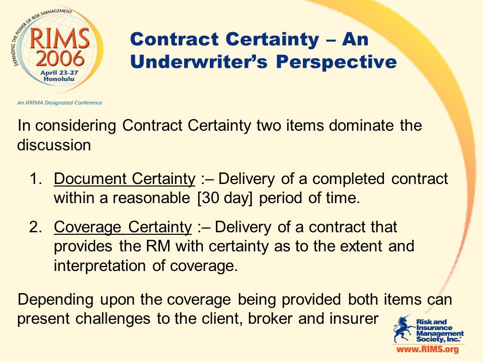 Contract Certainty – An Underwriters Perspective In considering Contract Certainty two items dominate the discussion 1.Document Certainty :– Delivery of a completed contract within a reasonable [30 day] period of time.