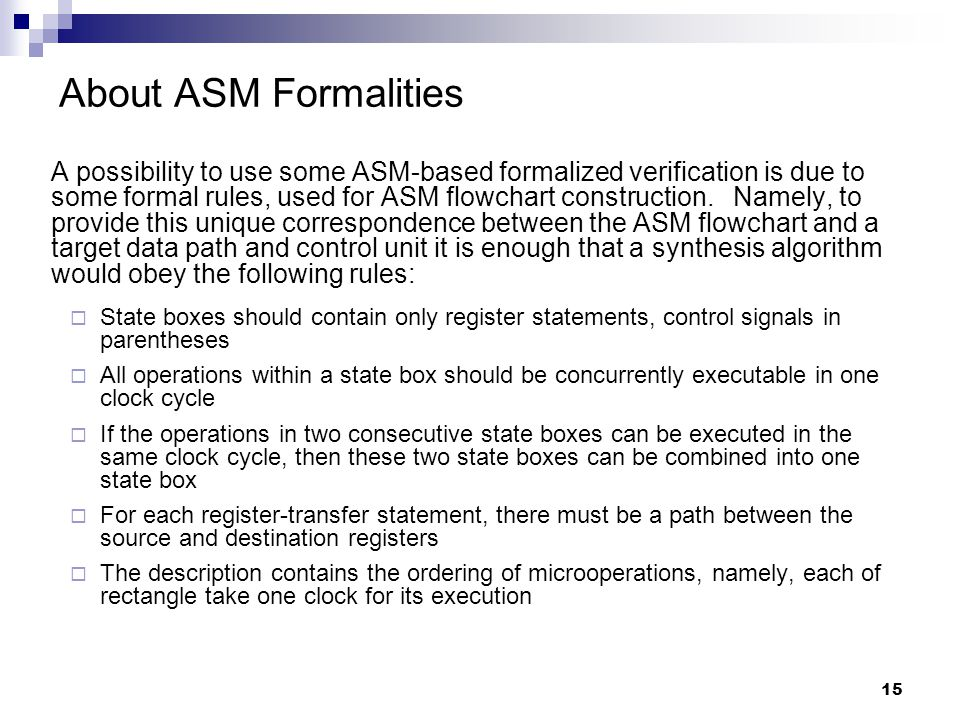 15 About ASM Formalities A possibility to use some ASM-based formalized verification is due to some formal rules, used for ASM flowchart construction.