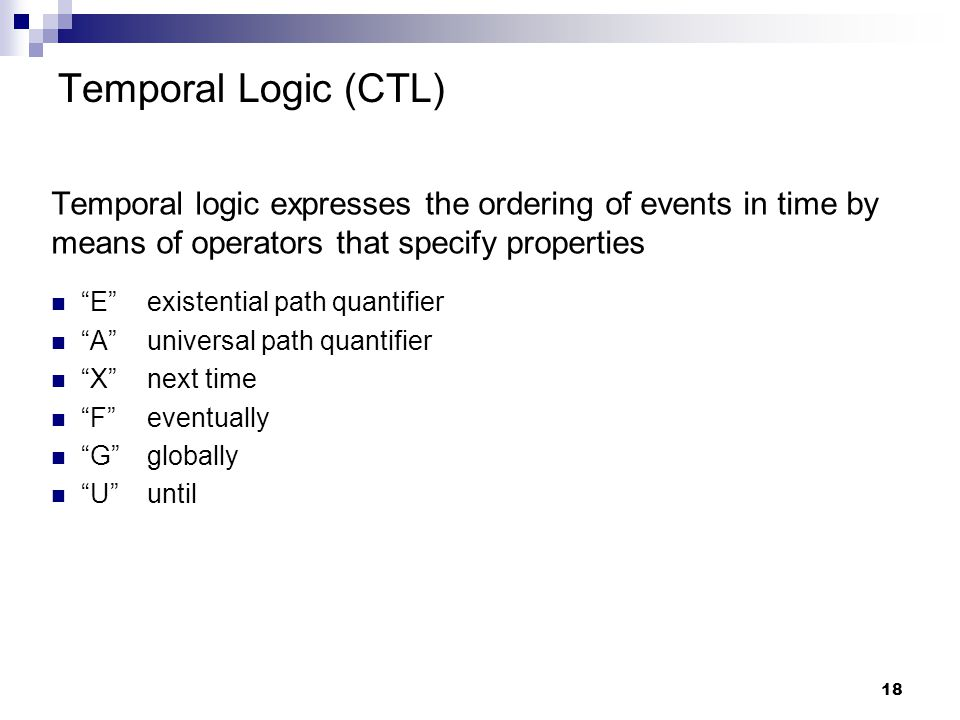 18 Temporal Logic (CTL) Temporal logic expresses the ordering of events in time by means of operators that specify properties E existential path quantifier A universal path quantifier Xnext time F eventually G globally U until
