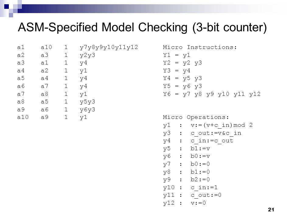 21 ASM-Specified Model Checking (3-bit counter) a1 a10 1 y7y8y9y10y11y12 Micro Instructions: a2 a3 1 y2y3Y1 = y1 a3 a1 1 y4Y2 = y2 y3 a4 a2 1 y1Y3 = y4 a5 a4 1 y4Y4 = y5 y3 a6 a7 1 y4Y5 = y6 y3 a7 a8 1 y1Y6 = y7 y8 y9 y10 y11 y12 a8 a5 1 y5y3 a9 a6 1 y6y3 a10 a9 1 y1Micro Operations: y1 : v:=(v+c_in)mod 2 y3 : c_out:=v&c_in y4 : c_in:=c_out y5 : b1:=v y6 : b0:=v y7 : b0:=0 y8 : b1:=0 y9 : b2:=0 y10 : c_in:=1 y11 : c_out:=0 y12 : v:=0