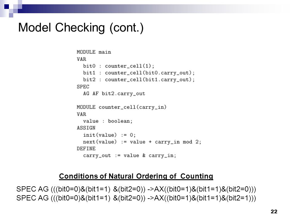 22 Model Checking (cont.) Conditions of Natural Ordering of Counting SPEC AG (((bit0=0)&(bit1=1) &(bit2=0)) ->AX((bit0=1)&(bit1=1)&(bit2=0))) SPEC AG (((bit0=0)&(bit1=1) &(bit2=0)) ->AX((bit0=1)&(bit1=1)&(bit2=1)))