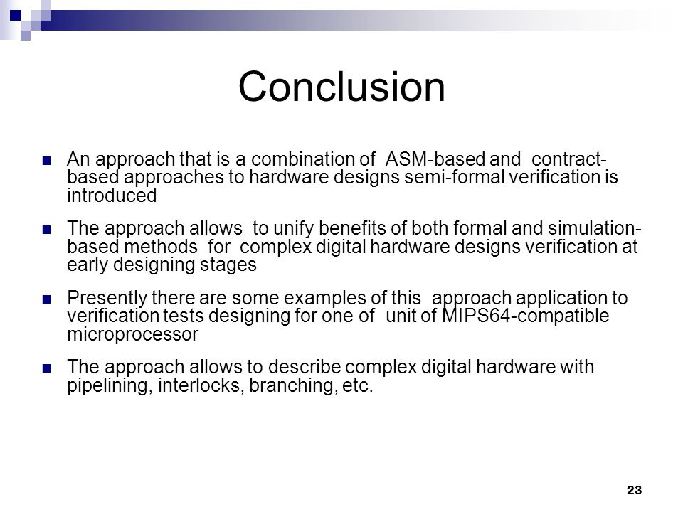 23 Conclusion An approach that is a combination of ASM-based and contract- based approaches to hardware designs semi-formal verification is introduced The approach allows to unify benefits of both formal and simulation- based methods for complex digital hardware designs verification at early designing stages Presently there are some examples of this approach application to verification tests designing for one of unit of MIPS64-compatible microprocessor The approach allows to describe complex digital hardware with pipelining, interlocks, branching, etc.