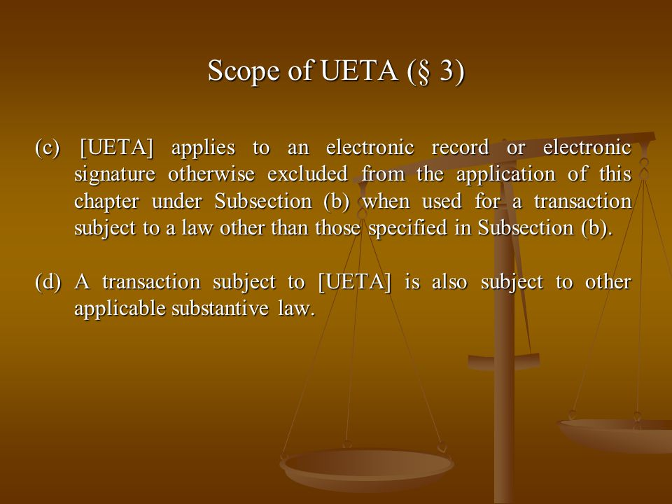 Scope of UETA (§ 3) (c) [UETA] applies to an electronic record or electronic signature otherwise excluded from the application of this chapter under Subsection (b) when used for a transaction subject to a law other than those specified in Subsection (b).