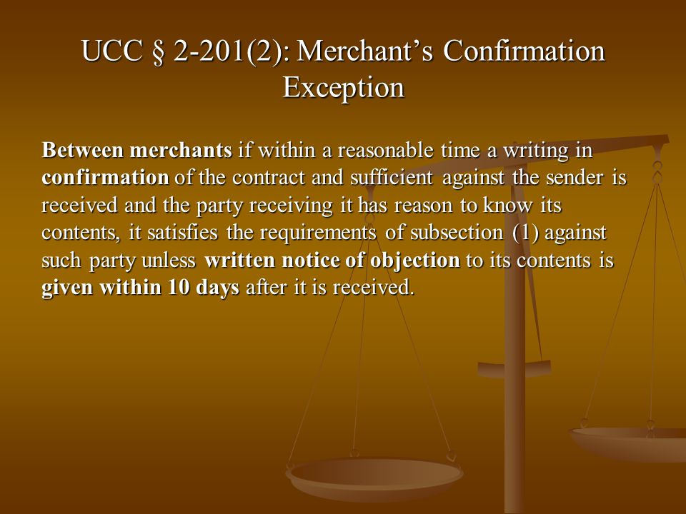UCC § 2-201(2): Merchants Confirmation Exception Between merchants if within a reasonable time a writing in confirmation of the contract and sufficient against the sender is received and the party receiving it has reason to know its contents, it satisfies the requirements of subsection (1) against such party unless written notice of objection to its contents is given within 10 days after it is received.