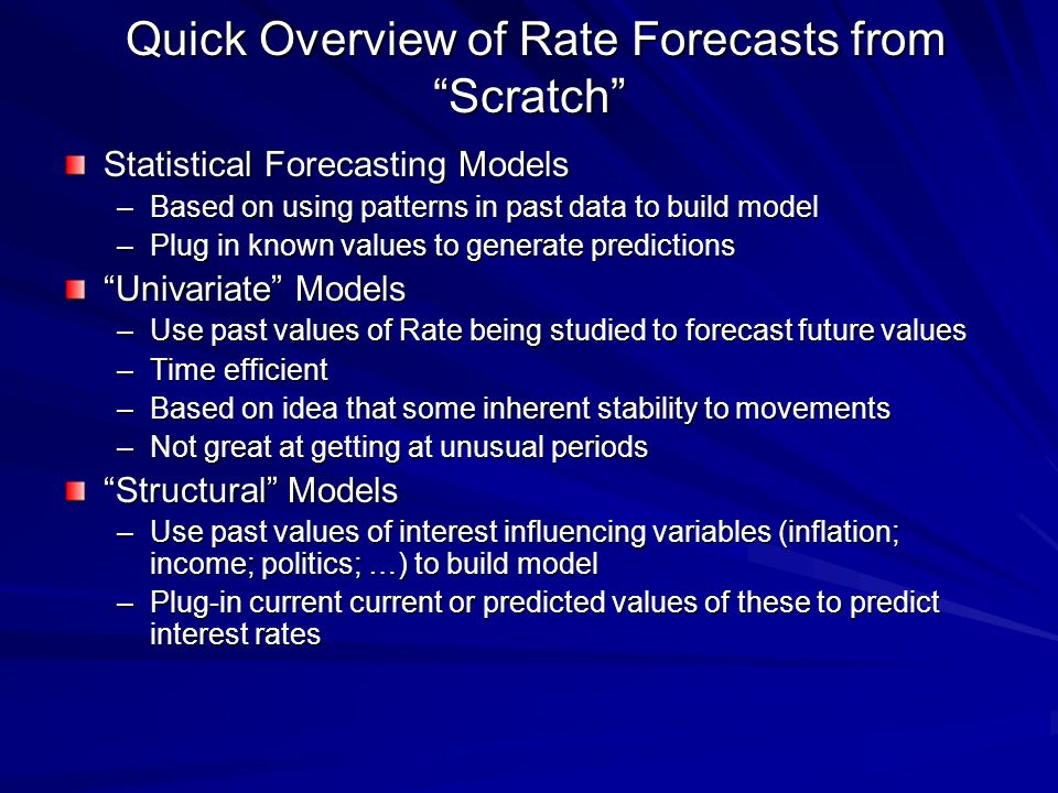 Quick Overview of Rate Forecasts from Scratch Quick Overview of Rate Forecasts from Scratch Statistical Forecasting Models –Based on using patterns in past data to build model –Plug in known values to generate predictions Univariate Models –Use past values of Rate being studied to forecast future values –Time efficient –Based on idea that some inherent stability to movements –Not great at getting at unusual periods Structural Models –Use past values of interest influencing variables (inflation; income; politics; …) to build model –Plug-in current current or predicted values of these to predict interest rates