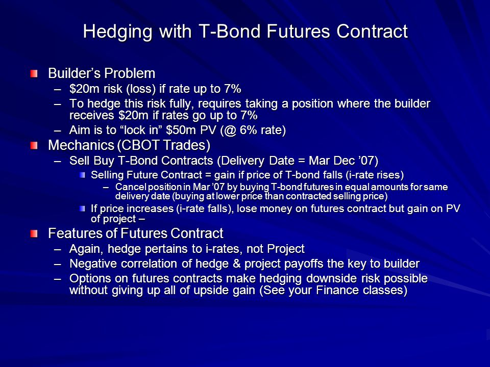 Hedging with T-Bond Futures Contract Builders Problem –$20m risk (loss) if rate up to 7% –To hedge this risk fully, requires taking a position where the builder receives $20m if rates go up to 7% –Aim is to lock in $50m PV (@ 6% rate) Mechanics (CBOT Trades) –Sell Buy T-Bond Contracts (Delivery Date = Mar Dec 07) Selling Future Contract = gain if price of T-bond falls (i-rate rises) –Cancel position in Mar 07 by buying T-bond futures in equal amounts for same delivery date (buying at lower price than contracted selling price) If price increases (i-rate falls), lose money on futures contract but gain on PV of project – Features of Futures Contract –Again, hedge pertains to i-rates, not Project –Negative correlation of hedge & project payoffs the key to builder –Options on futures contracts make hedging downside risk possible without giving up all of upside gain (See your Finance classes)