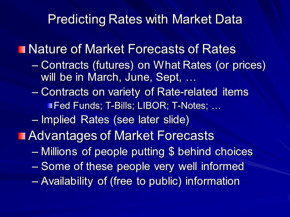 Predicting Rates with Market Data Nature of Market Forecasts of Rates –Contracts (futures) on What Rates (or prices) will be in March, June, Sept, … –Contracts on variety of Rate-related items Fed Funds; T-Bills; LIBOR; T-Notes; … –Implied Rates (see later slide) Advantages of Market Forecasts –Millions of people putting $ behind choices –Some of these people very well informed –Availability of (free to public) information