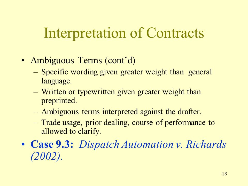 16 Interpretation of Contracts Ambiguous Terms (contd) –Specific wording given greater weight than general language.