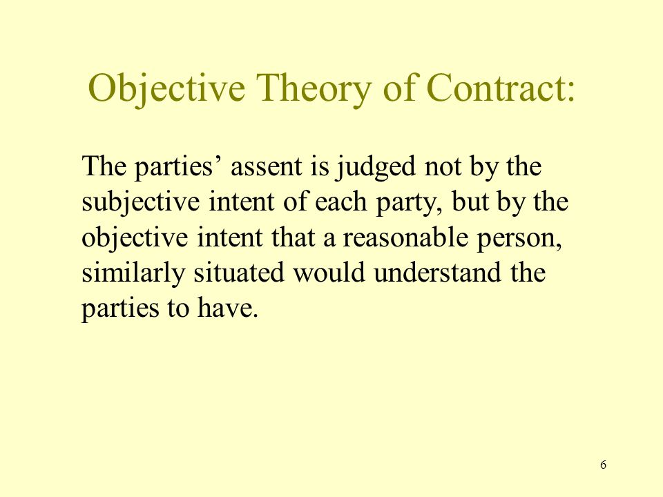 6 Objective Theory of Contract: The parties assent is judged not by the subjective intent of each party, but by the objective intent that a reasonable person, similarly situated would understand the parties to have.