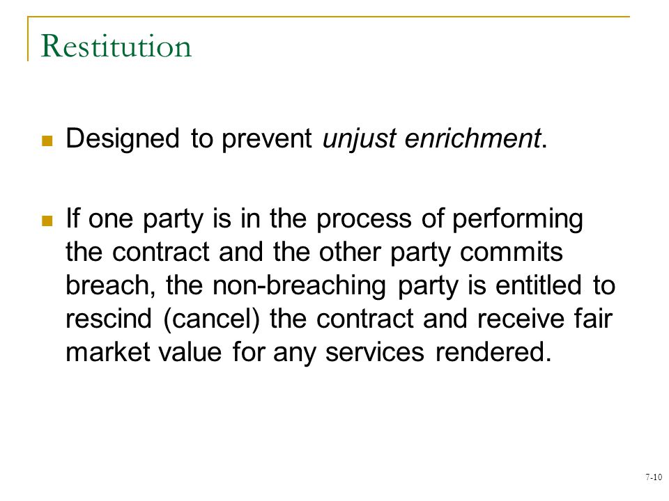 7-10 Restitution Designed to prevent unjust enrichment. If one party is in the process of performing the contract and the other party commits breach,
