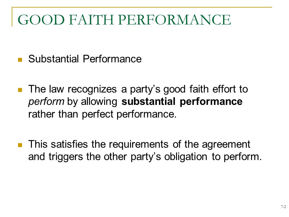 7-2 GOOD FAITH PERFORMANCE Substantial Performance The law recognizes a partys good faith effort to perform by allowing substantial performance rather than perfect performance.