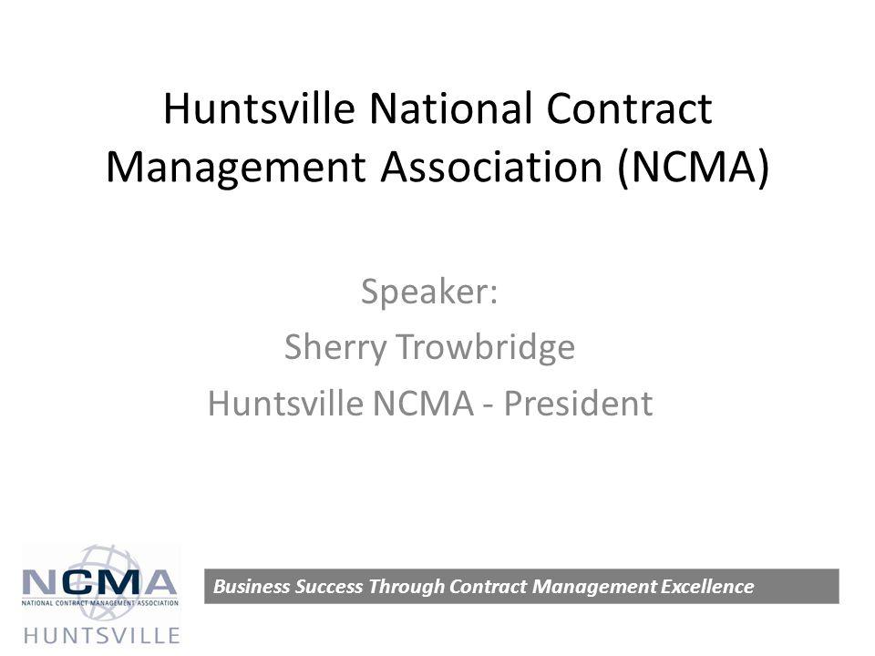 Huntsville National Contract Management Association (NCMA) Speaker: Sherry Trowbridge Huntsville NCMA - President Business Success Through Contract Management Excellence