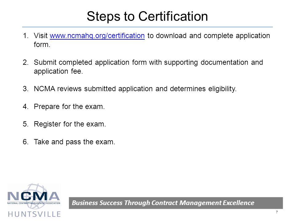 Steps to Certification Business Success Through Contract Management Excellence 7 1.Visit www.ncmahq.org/certification to download and complete application form.www.ncmahq.org/certification 2.Submit completed application form with supporting documentation and application fee.