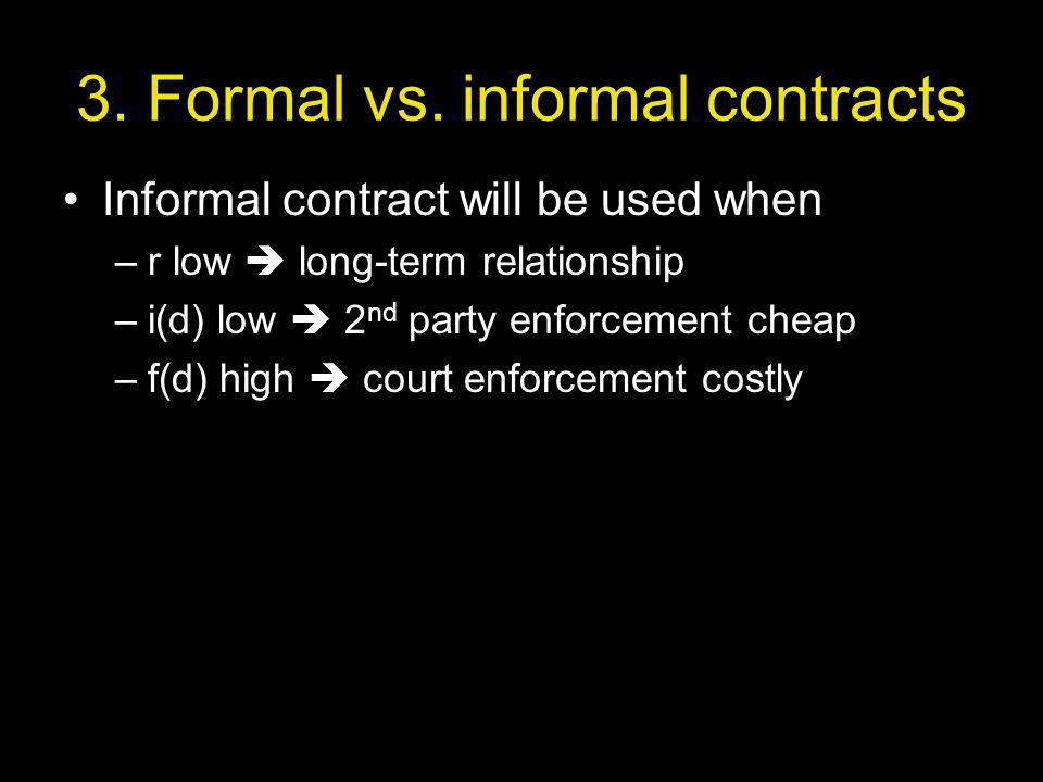 3. Formal vs. informal contracts Informal contract will be used when –r low long-term relationship –i(d) low 2 nd party enforcement cheap –f(d) high c