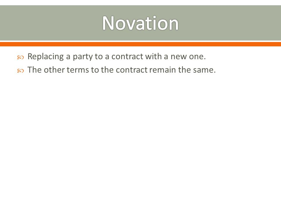 Replacing a party to a contract with a new one. The other terms to the contract remain the same.