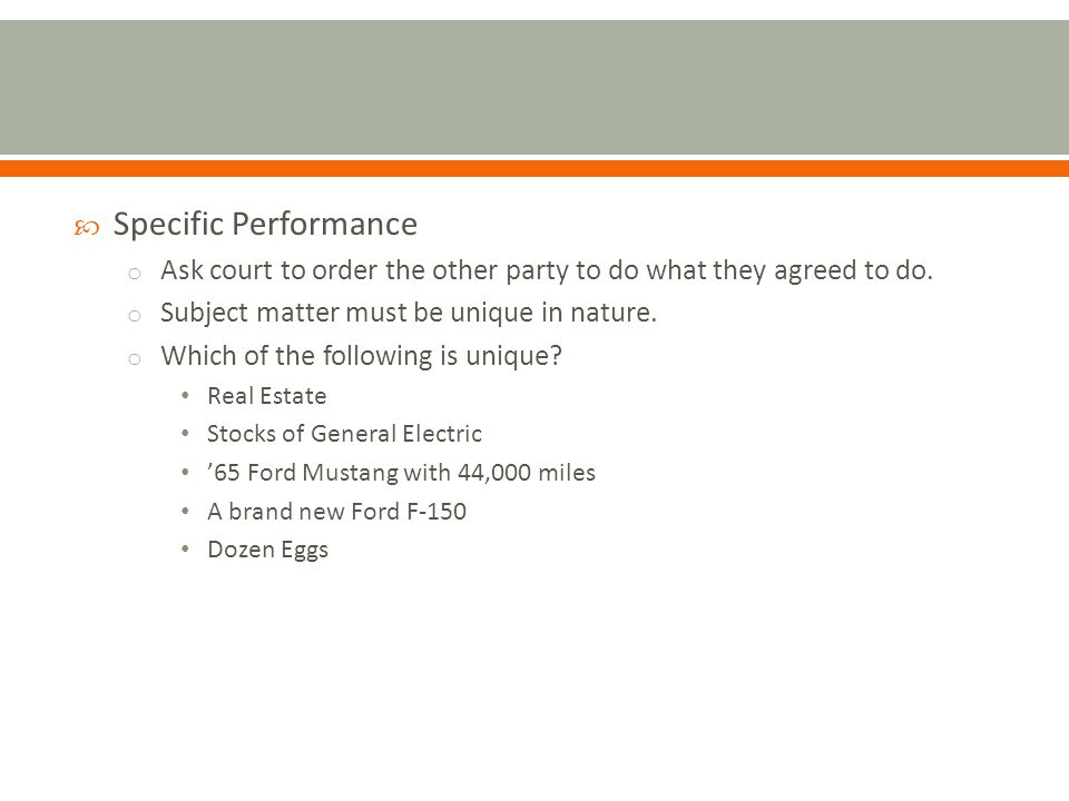 Specific Performance o Ask court to order the other party to do what they agreed to do.