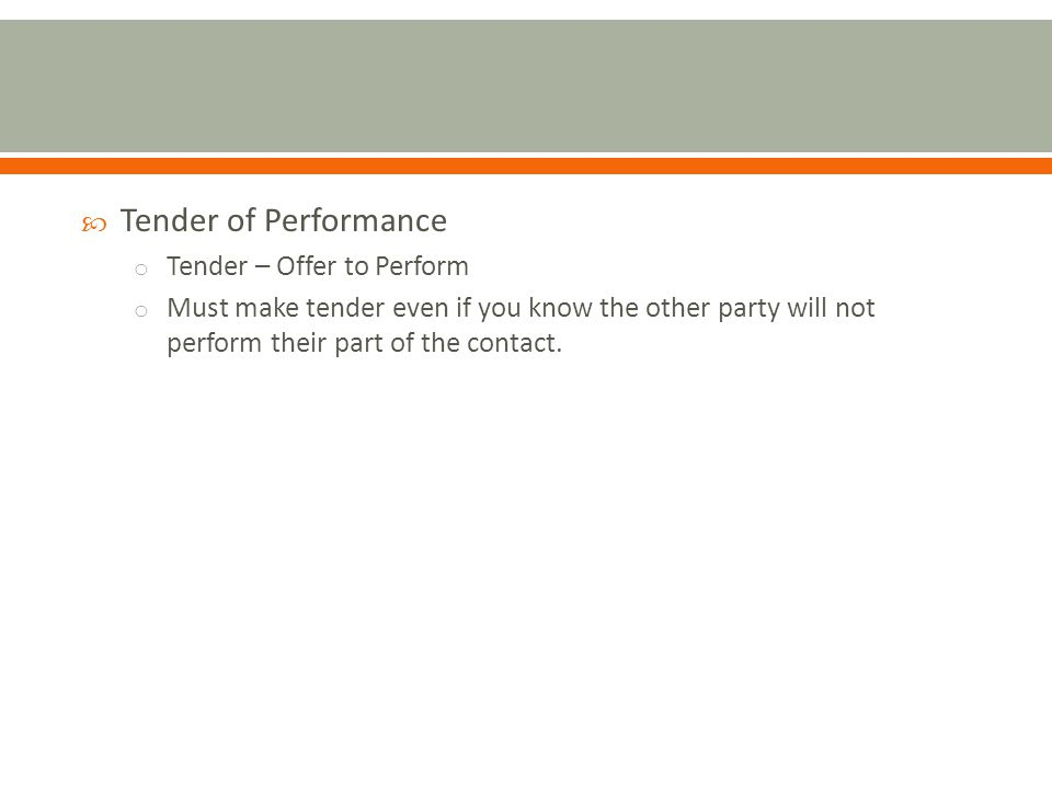 Tender of Performance o Tender – Offer to Perform o Must make tender even if you know the other party will not perform their part of the contact.