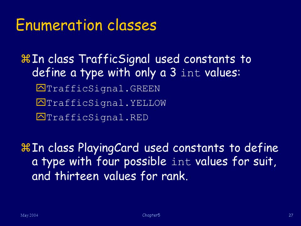 27May 2004Chapter5 Enumeration classes In class TrafficSignal used constants to define a type with only a 3 int values: yTrafficSignal.GREEN yTrafficSignal.YELLOW yTrafficSignal.RED In class PlayingCard used constants to define a type with four possible int values for suit, and thirteen values for rank.