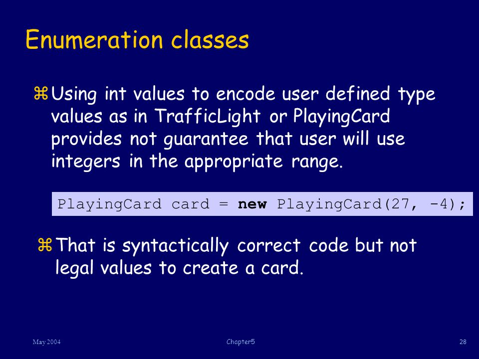 28May 2004Chapter5 Enumeration classes zUsing int values to encode user defined type values as in TrafficLight or PlayingCard provides not guarantee that user will use integers in the appropriate range.