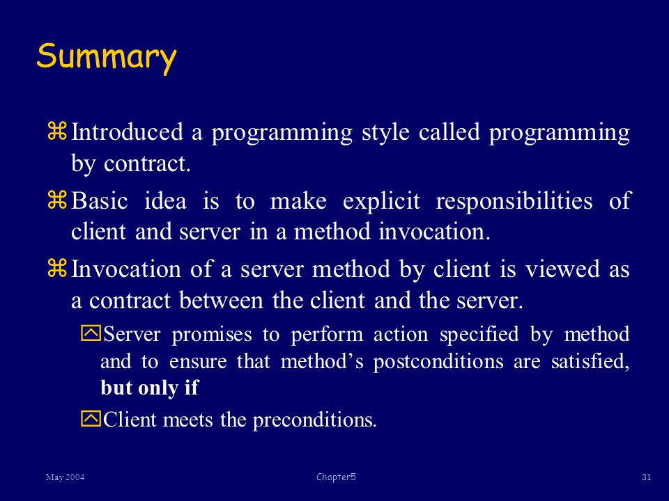 31May 2004Chapter5 Summary zIntroduced a programming style called programming by contract.