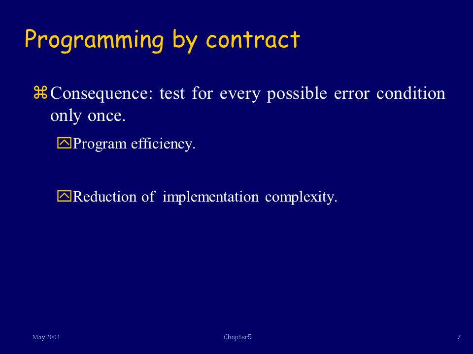 7May 2004Chapter5 Programming by contract zConsequence: test for every possible error condition only once.