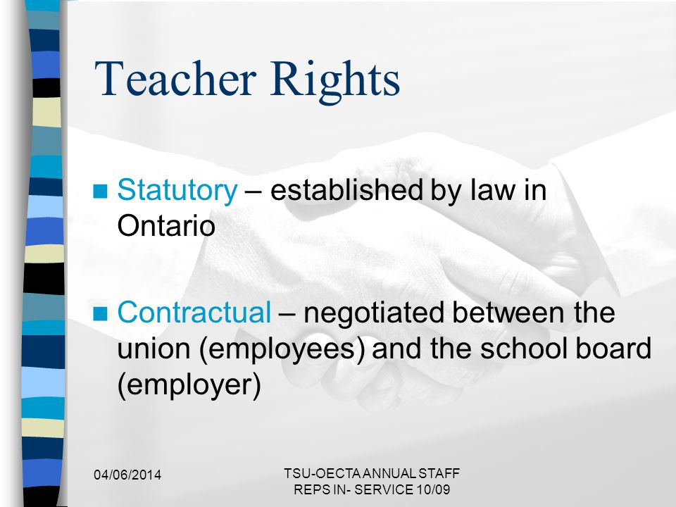 Statutory Rights in Ontario Education Act Employment Standards Act Occupational Health and Safety Act Workplace Safety and Insurance Act (WSIB) Ontario Human Rights Code Ministry of Labour Act 04/06/2014 TSU-OECTA ANNUAL STAFF REPS IN- SERVICE 10/09