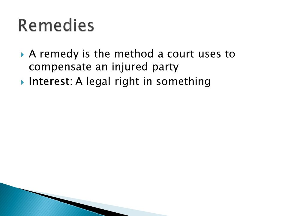 A remedy is the method a court uses to compensate an injured party Interest: A legal right in something