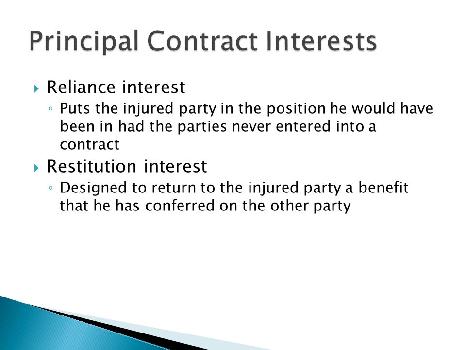 Reliance interest Puts the injured party in the position he would have been in had the parties never entered into a contract Restitution interest Designed to return to the injured party a benefit that he has conferred on the other party