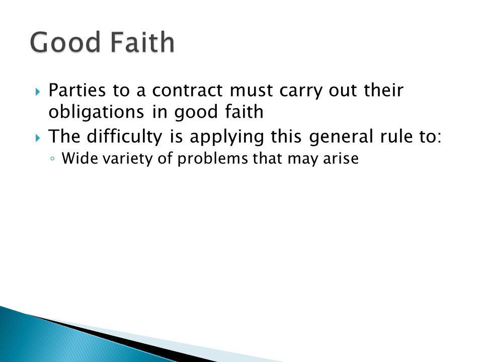 Parties to a contract must carry out their obligations in good faith The difficulty is applying this general rule to: Wide variety of problems that ma