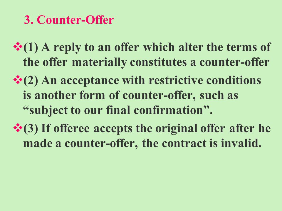 3. Counter-Offer (1) A reply to an offer which alter the terms of the offer materially constitutes a counter-offer (2) An acceptance with restrictive