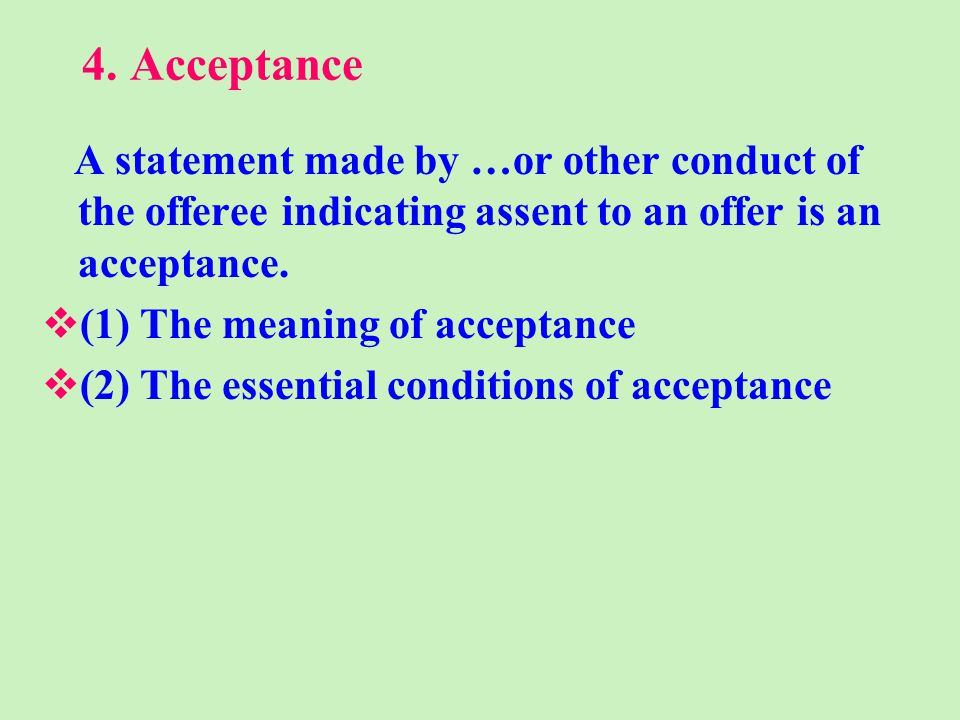 4. Acceptance A statement made by …or other conduct of the offeree indicating assent to an offer is an acceptance. (1) The meaning of acceptance (2) T