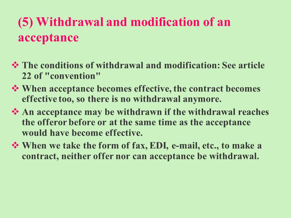 (5) Withdrawal and modification of an acceptance The conditions of withdrawal and modification: See article 22 of convention When acceptance becomes effective, the contract becomes effective too, so there is no withdrawal anymore.