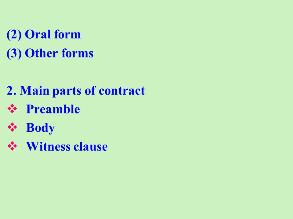 (2) Oral form (3) Other forms 2. Main parts of contract Preamble Body Witness clause