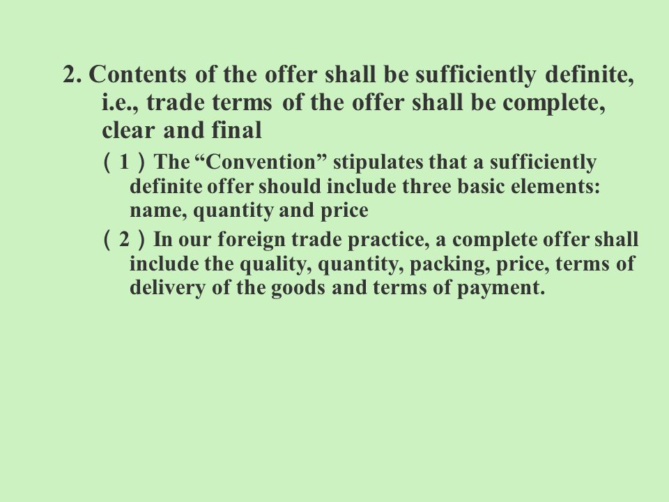 2. Contents of the offer shall be sufficiently definite, i.e., trade terms of the offer shall be complete, clear and final 1 The Convention stipulates