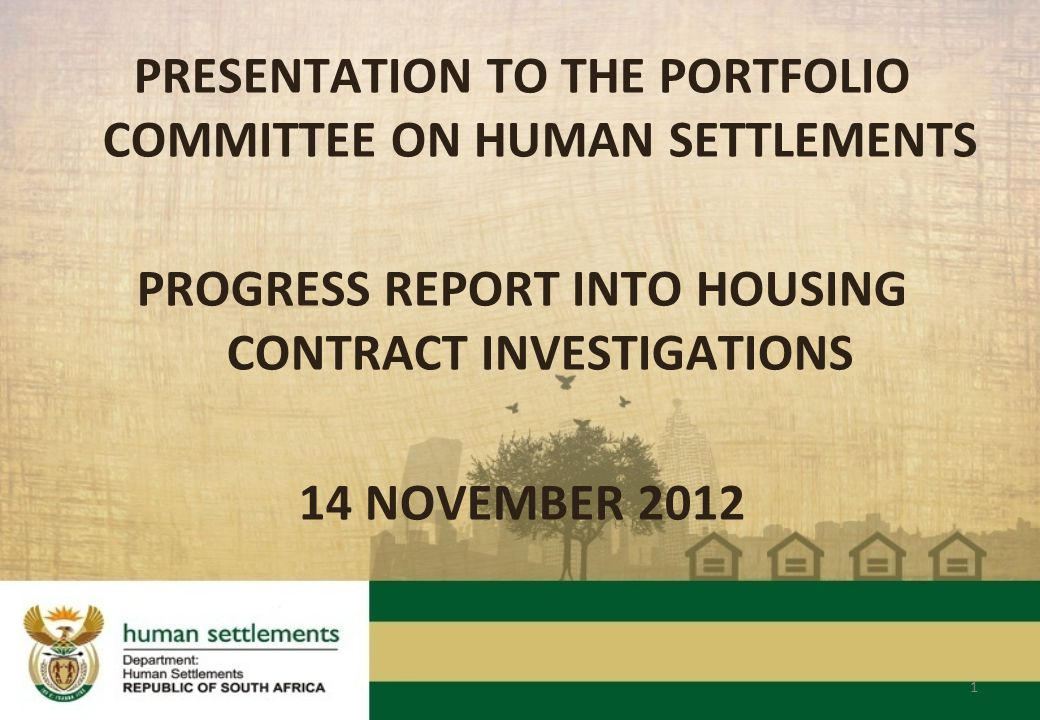 PRESENTATION TO THE PORTFOLIO COMMITTEE ON HUMAN SETTLEMENTS PROGRESS REPORT INTO HOUSING CONTRACT INVESTIGATIONS 14 NOVEMBER 2012 1