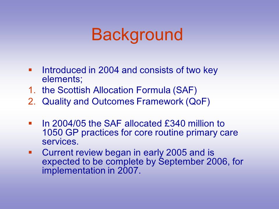 Background Introduced in 2004 and consists of two key elements; 1.the Scottish Allocation Formula (SAF) 2.Quality and Outcomes Framework (QoF) In 2004/05 the SAF allocated £340 million to 1050 GP practices for core routine primary care services.
