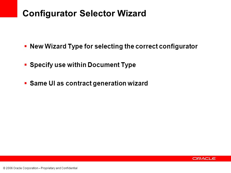 © 2006 Oracle Corporation – Proprietary and Confidential Configurator Selector Wizard New Wizard Type for selecting the correct configurator Specify use within Document Type Same UI as contract generation wizard