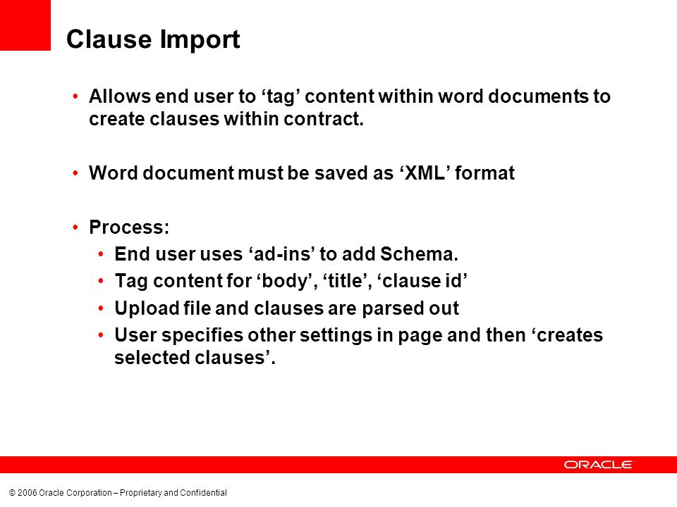 © 2006 Oracle Corporation – Proprietary and Confidential Clause Import Allows end user to tag content within word documents to create clauses within contract.